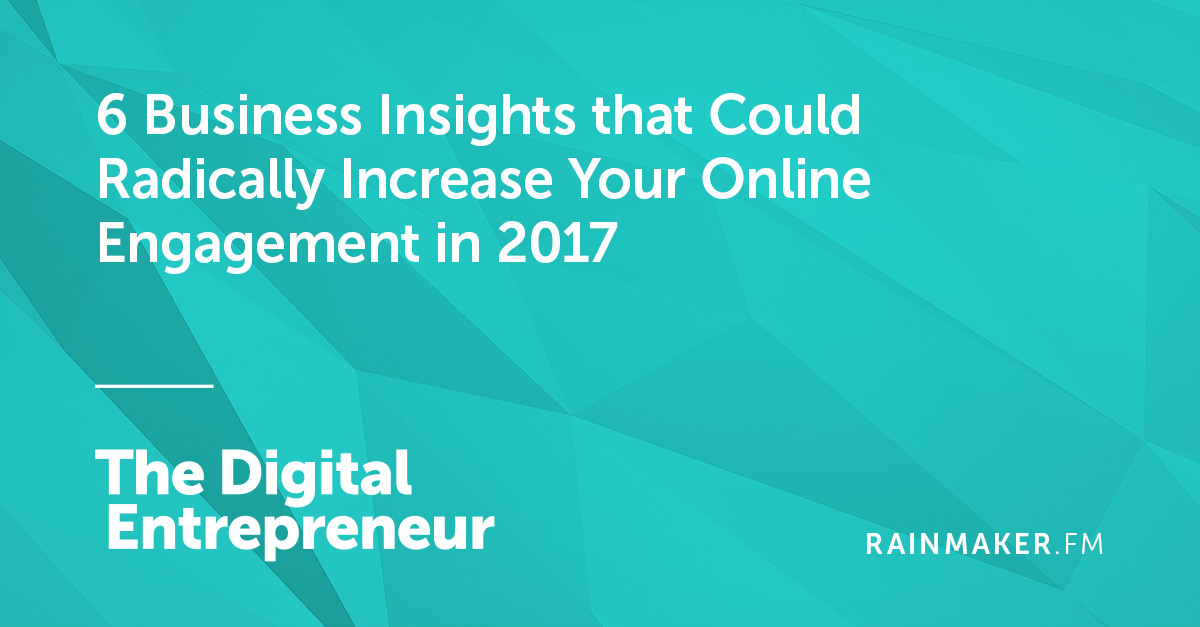 6 Business Insights that Could Radically Increase Your Online Engagement in 2017